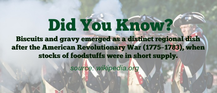 Biscuits and gravy emerged as a distinct regional dish after the American Revolutionary War (1775–1783).